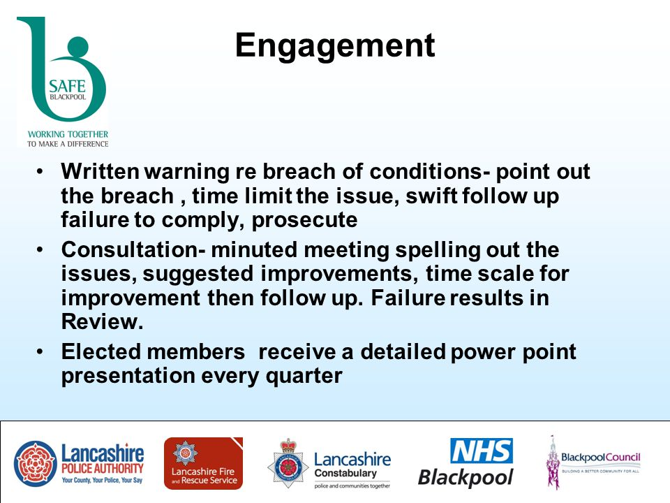 Engagement Written warning re breach of conditions- point out the breach, time limit the issue, swift follow up failure to comply, prosecute Consultation- minuted meeting spelling out the issues, suggested improvements, time scale for improvement then follow up.