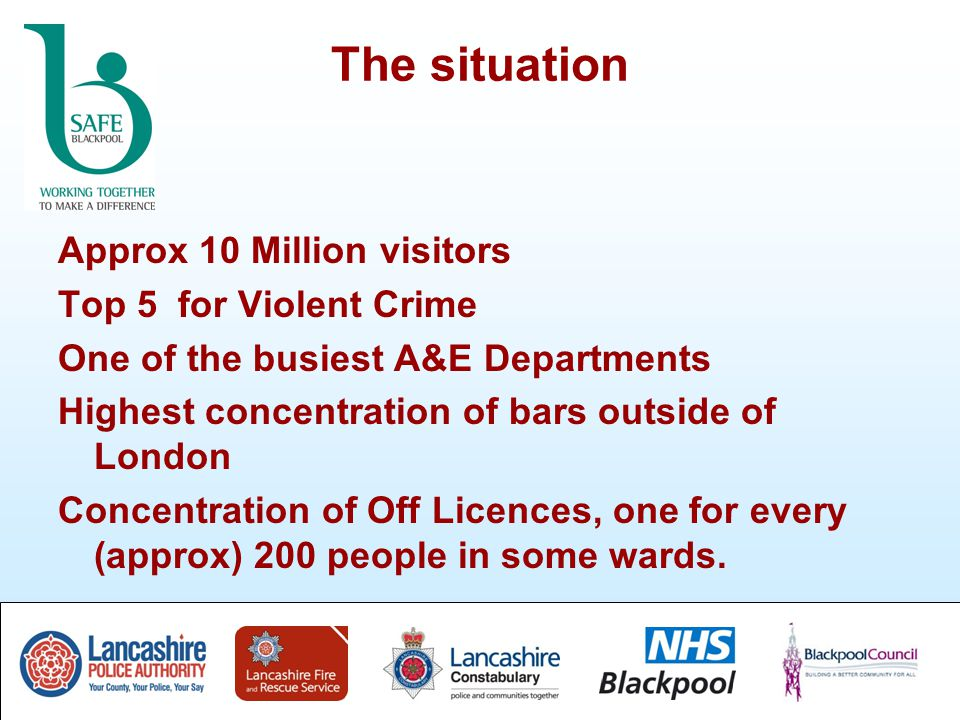 The situation Approx 10 Million visitors Top 5 for Violent Crime One of the busiest A&E Departments Highest concentration of bars outside of London Concentration of Off Licences, one for every (approx) 200 people in some wards.