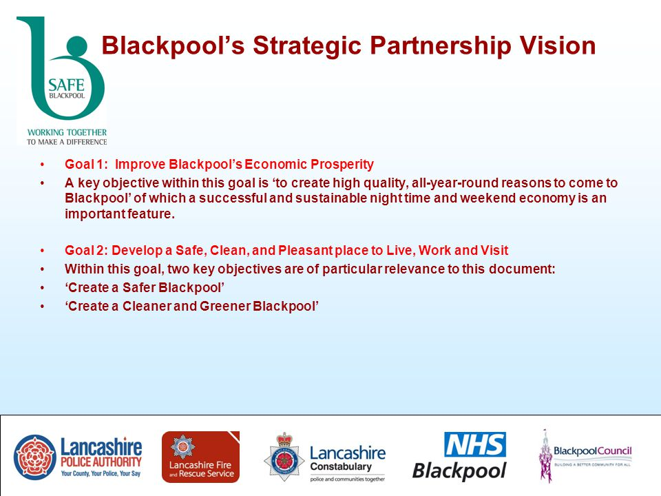 Blackpool's Strategic Partnership Vision Goal 1: Improve Blackpool's Economic Prosperity A key objective within this goal is 'to create high quality, all-year-round reasons to come to Blackpool' of which a successful and sustainable night time and weekend economy is an important feature.