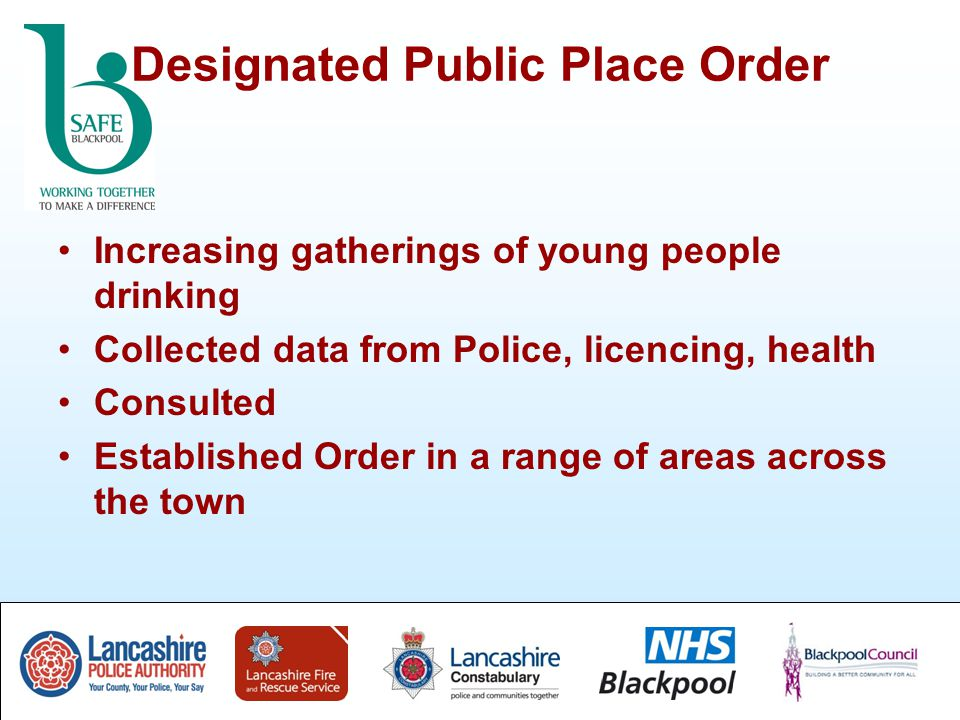 Designated Public Place Order Increasing gatherings of young people drinking Collected data from Police, licencing, health Consulted Established Order in a range of areas across the town