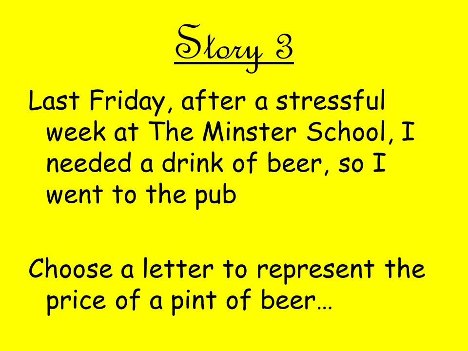 Story 3 Last Friday, after a stressful week at The Minster School, I needed a drink of beer, so I went to the pub Choose a letter to represent the price of a pint of beer…