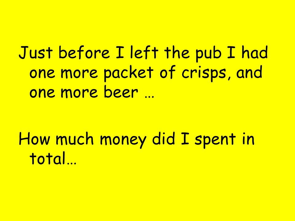 Just before I left the pub I had one more packet of crisps, and one more beer … How much money did I spent in total…