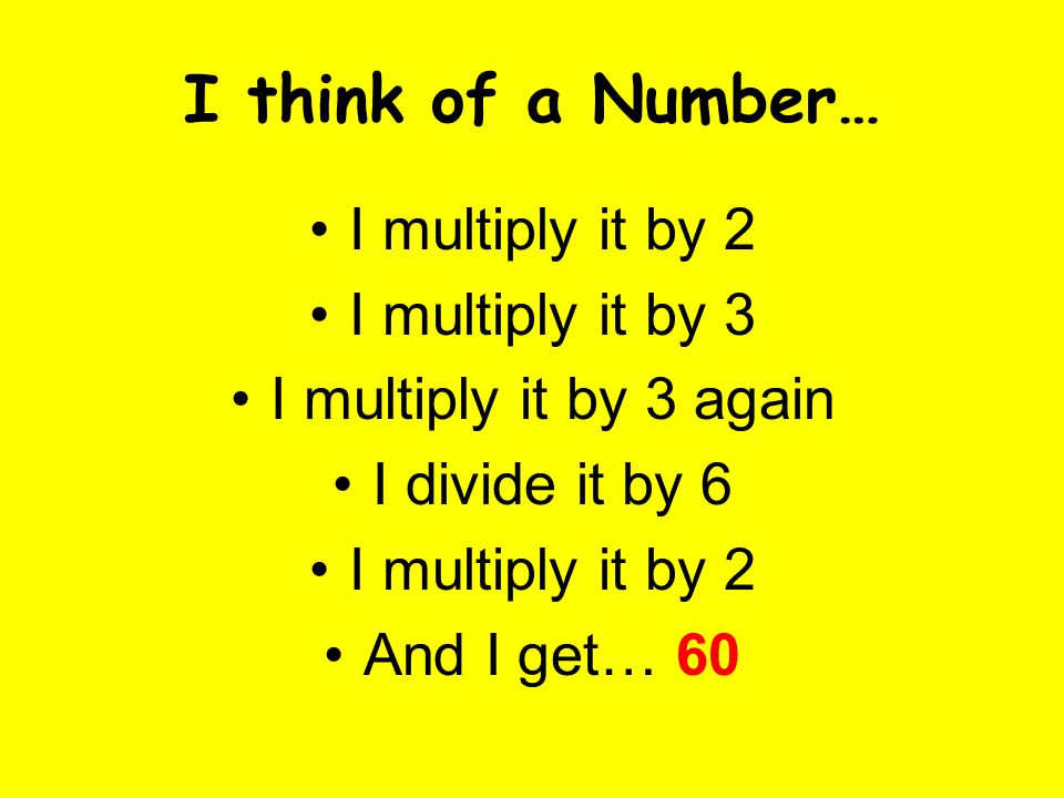 I think of a Number… I multiply it by 2 I multiply it by 3 I multiply it by 3 again I divide it by 6 I multiply it by 2 And I get… 60
