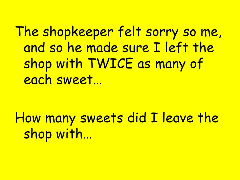 The shopkeeper felt sorry so me, and so he made sure I left the shop with TWICE as many of each sweet… How many sweets did I leave the shop with…