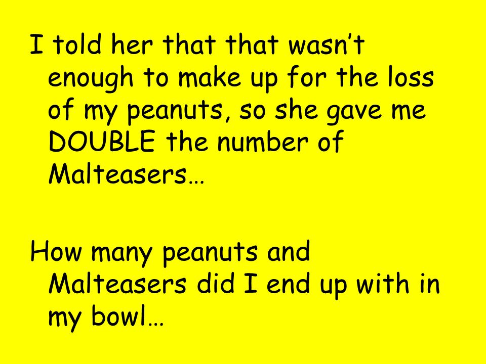 I told her that that wasn't enough to make up for the loss of my peanuts, so she gave me DOUBLE the number of Malteasers… How many peanuts and Malteasers did I end up with in my bowl…