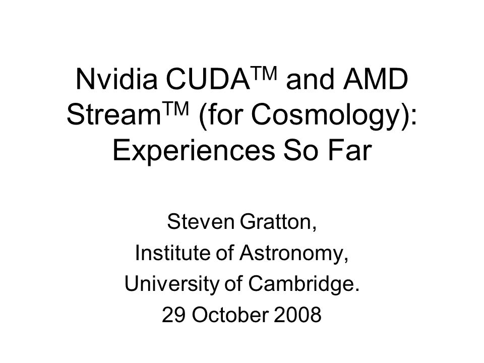 Nvidia CUDA TM and AMD Stream TM (for Cosmology): Experiences So Far Steven Gratton, Institute of Astronomy, University of Cambridge.