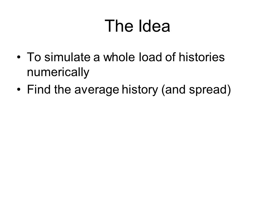 The Idea To simulate a whole load of histories numerically Find the average history (and spread)