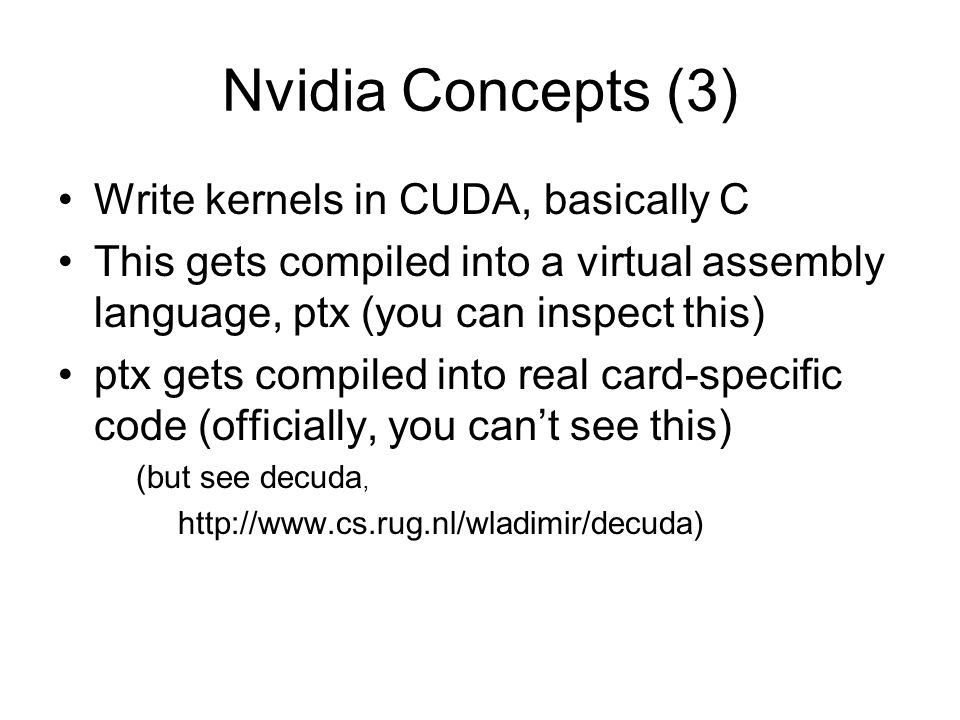 Nvidia Concepts (3) Write kernels in CUDA, basically C This gets compiled into a virtual assembly language, ptx (you can inspect this) ptx gets compil