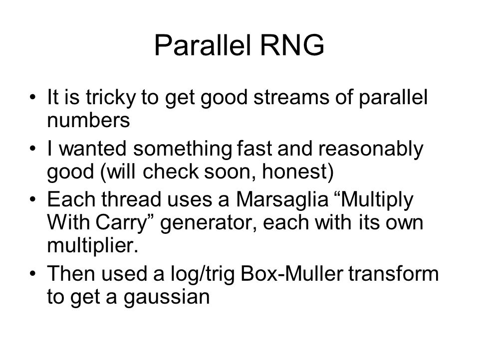 Parallel RNG It is tricky to get good streams of parallel numbers I wanted something fast and reasonably good (will check soon, honest) Each thread uses a Marsaglia Multiply With Carry generator, each with its own multiplier.
