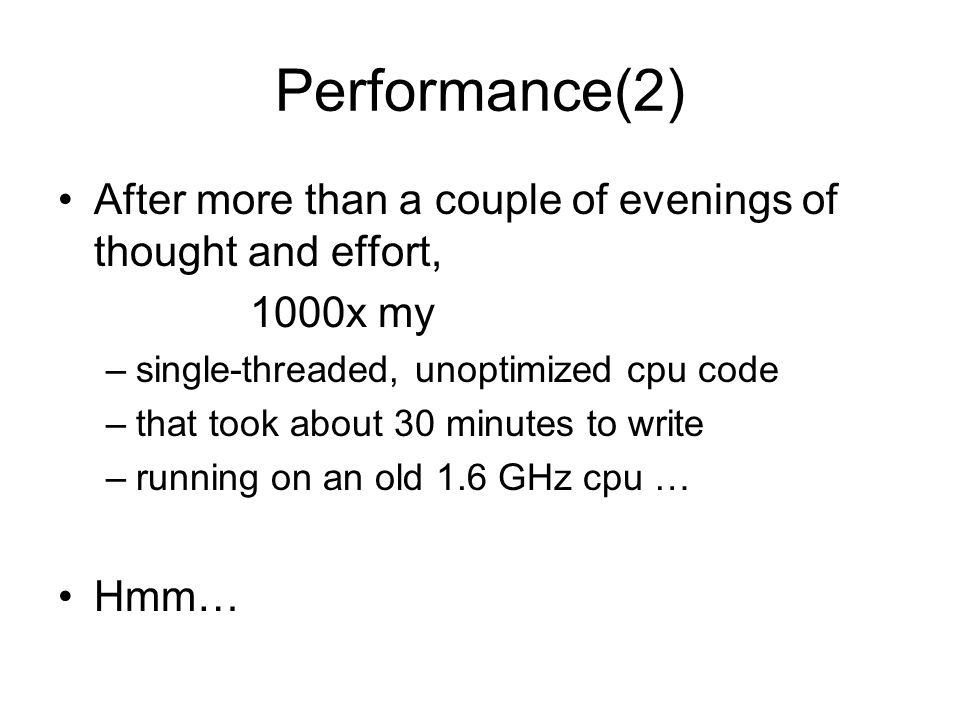 Performance(2) After more than a couple of evenings of thought and effort, 1000x my –single-threaded, unoptimized cpu code –that took about 30 minutes to write –running on an old 1.6 GHz cpu … Hmm…