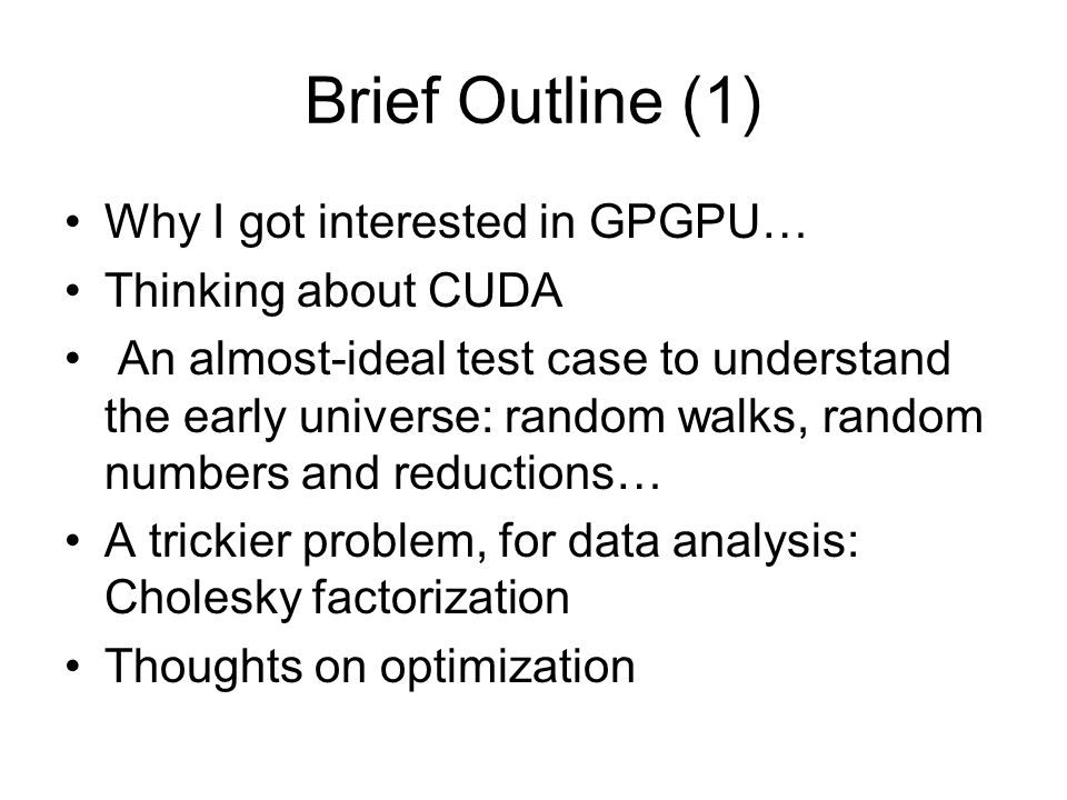 Brief Outline (1) Why I got interested in GPGPU… Thinking about CUDA An almost-ideal test case to understand the early universe: random walks, random numbers and reductions… A trickier problem, for data analysis: Cholesky factorization Thoughts on optimization