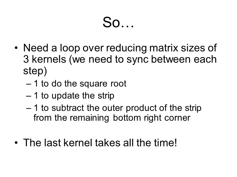 So… Need a loop over reducing matrix sizes of 3 kernels (we need to sync between each step) –1 to do the square root –1 to update the strip –1 to subtract the outer product of the strip from the remaining bottom right corner The last kernel takes all the time!