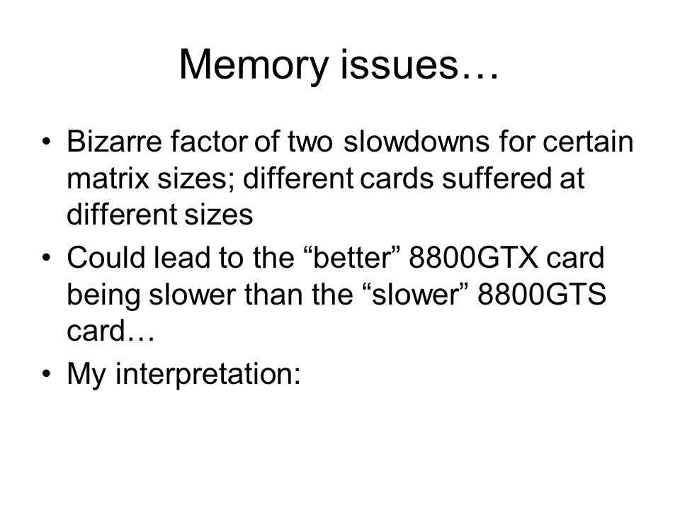 Memory issues… Bizarre factor of two slowdowns for certain matrix sizes; different cards suffered at different sizes Could lead to the better 8800GTX card being slower than the slower 8800GTS card… My interpretation: