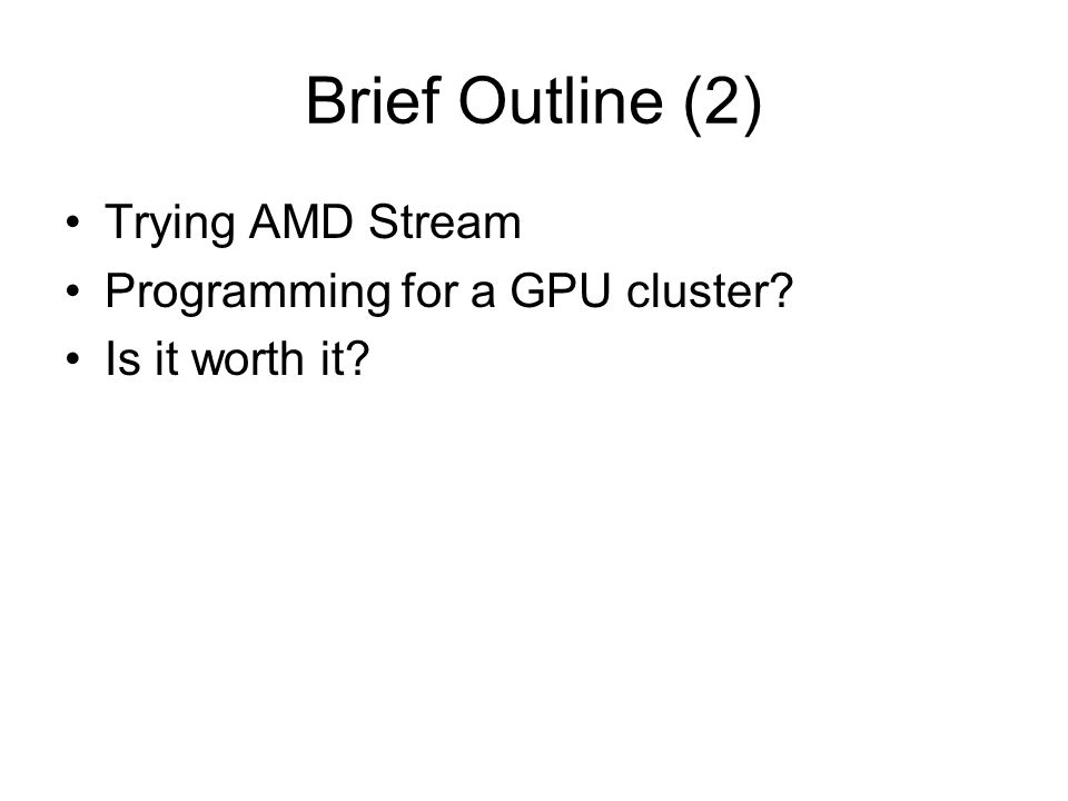 Brief Outline (2) Trying AMD Stream Programming for a GPU cluster Is it worth it