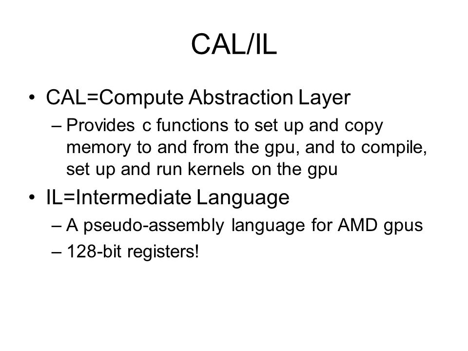CAL/IL CAL=Compute Abstraction Layer –Provides c functions to set up and copy memory to and from the gpu, and to compile, set up and run kernels on the gpu IL=Intermediate Language –A pseudo-assembly language for AMD gpus –128-bit registers!
