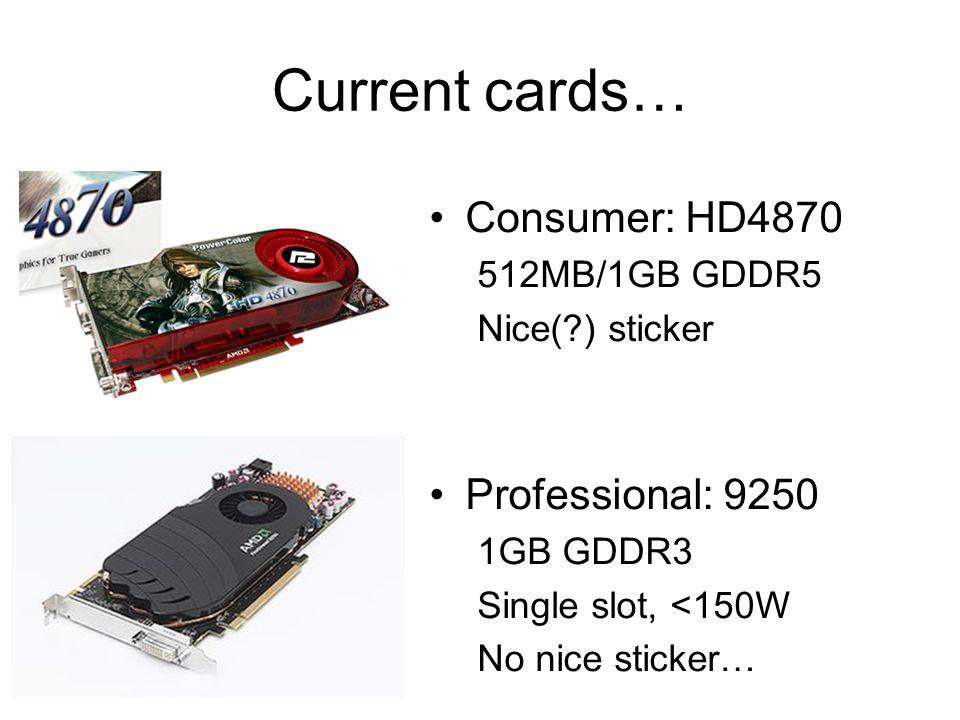 Current cards… Consumer: HD4870 512MB/1GB GDDR5 Nice(?) sticker Professional: 9250 1GB GDDR3 Single slot, <150W No nice sticker…