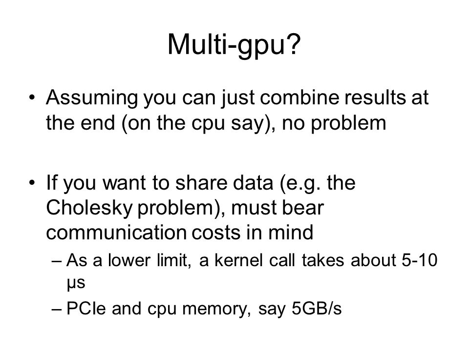 Multi-gpu? Assuming you can just combine results at the end (on the cpu say), no problem If you want to share data (e.g. the Cholesky problem), must b