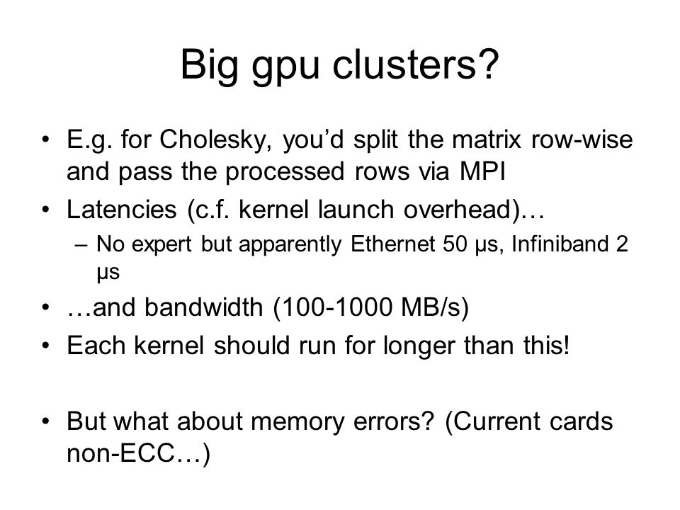 Big gpu clusters? E.g. for Cholesky, you'd split the matrix row-wise and pass the processed rows via MPI Latencies (c.f. kernel launch overhead)… –No