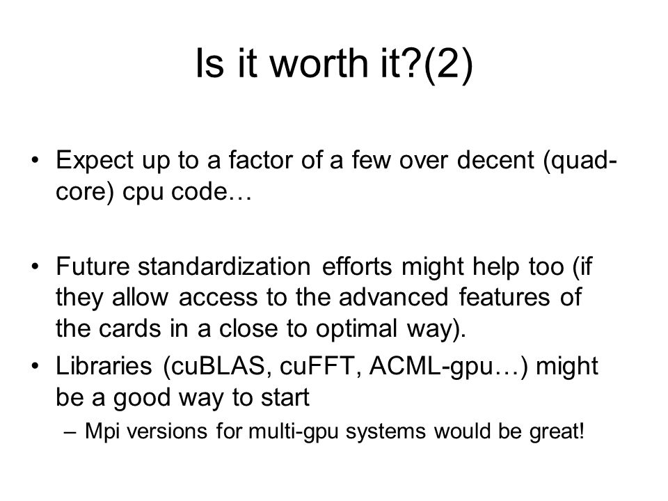 Is it worth it?(2) Expect up to a factor of a few over decent (quad- core) cpu code… Future standardization efforts might help too (if they allow access to the advanced features of the cards in a close to optimal way).