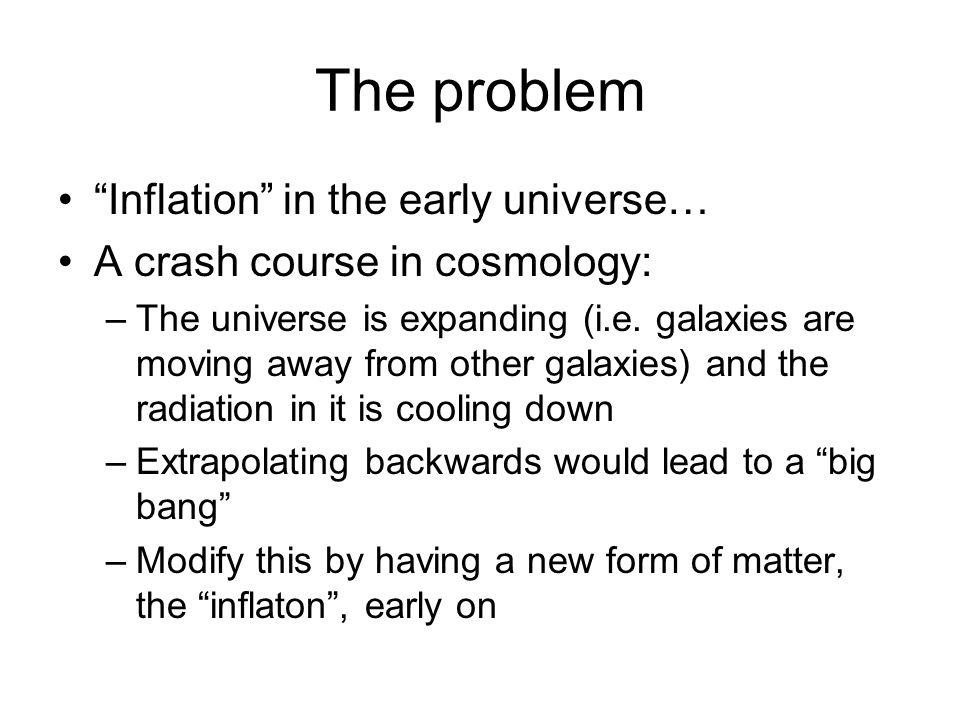 The problem Inflation in the early universe… A crash course in cosmology: –The universe is expanding (i.e.