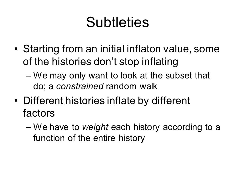 Subtleties Starting from an initial inflaton value, some of the histories don't stop inflating –We may only want to look at the subset that do; a constrained random walk Different histories inflate by different factors –We have to weight each history according to a function of the entire history