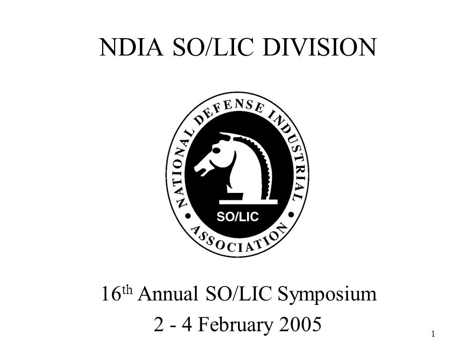 2 16 th Annual NDIA SO/LIC Symposium 3 February 2005 7:45 AM - Welcome & Opening Remarks Opening Remarks: Colonel Thomas E.