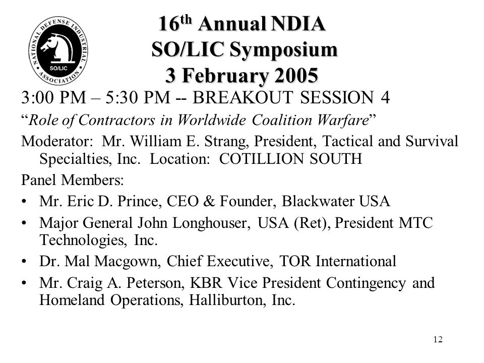 12 16 th Annual NDIA SO/LIC Symposium 3 February 2005 3:00 PM – 5:30 PM -- BREAKOUT SESSION 4 Role of Contractors in Worldwide Coalition Warfare Moderator: Mr.