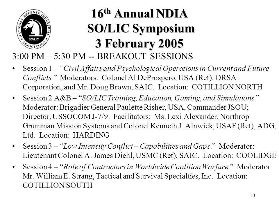 13 16 th Annual NDIA SO/LIC Symposium 3 February 2005 3:00 PM – 5:30 PM -- BREAKOUT SESSIONS Session 1 – Civil Affairs and Psychological Operations in Current and Future Conflicts. Moderators: Colonel Al DeProspero, USA (Ret), ORSA Corporation, and Mr.