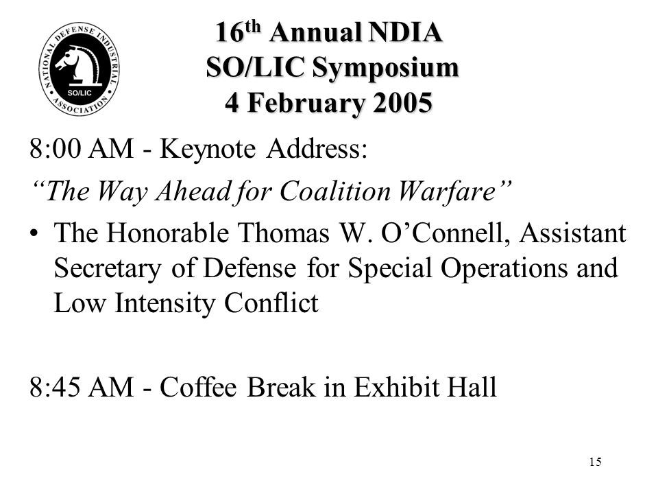 15 16 th Annual NDIA SO/LIC Symposium 4 February 2005 8:00 AM - Keynote Address: The Way Ahead for Coalition Warfare The Honorable Thomas W.