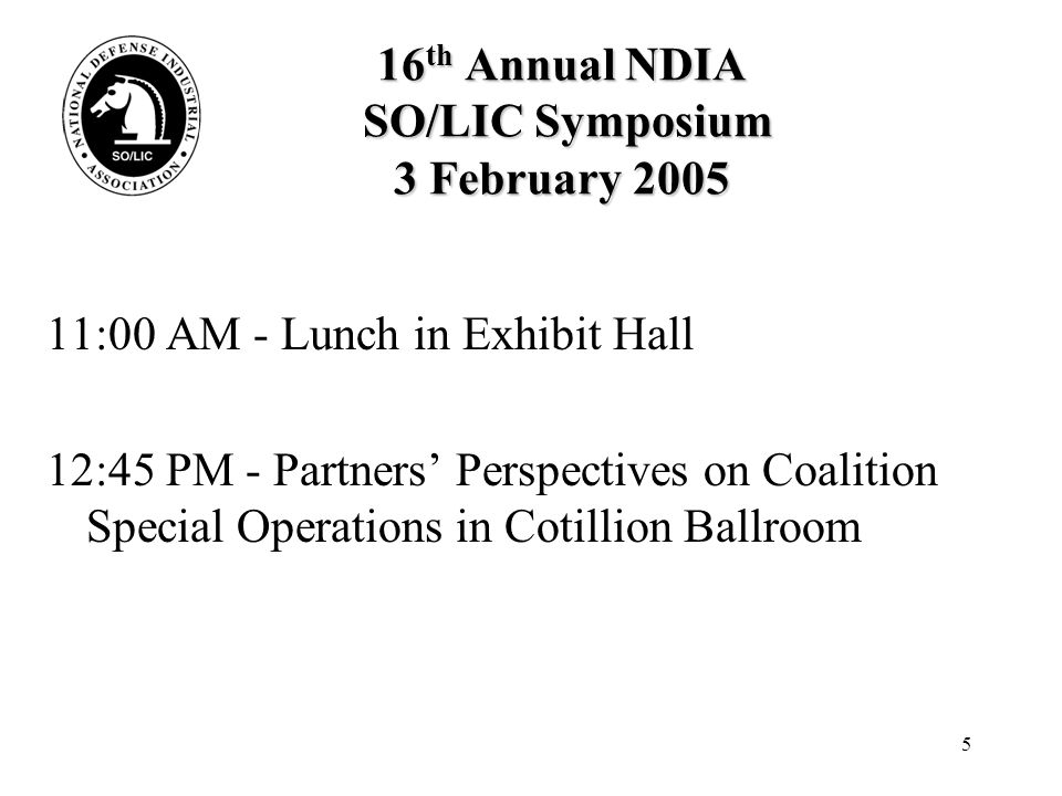16 16 th Annual NDIA SO/LIC Symposium 4 February 2005 9:30 AM - View of Coalition Warfare from the Theater SOCs' Perspectives Moderator: Colonel Tim Davidson, USAF (Ret), Chairman,SO/LIC Division Panel Members: Major General Gary L.