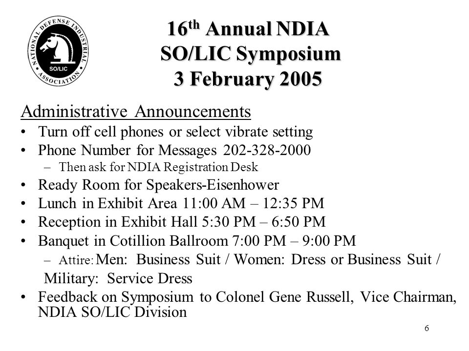 17 16 th Annual NDIA SO/LIC Symposium 4 February 2005 Administrative Announcements Turn cell phones off or select vibrate setting Messages at NDIA Registration Desk Lunch in Cotillion Ball Room, 12:00 PM Feedback on Symposium to Colonel Gene Russell, Vice Chairman, NDIA SO/LIC Division