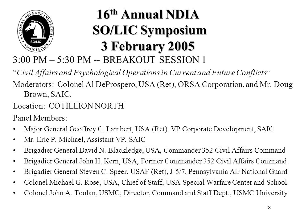 8 16 th Annual NDIA SO/LIC Symposium 3 February 2005 3:00 PM – 5:30 PM -- BREAKOUT SESSION 1 Civil Affairs and Psychological Operations in Current and Future Conflicts Moderators: Colonel Al DeProspero, USA (Ret), ORSA Corporation, and Mr.