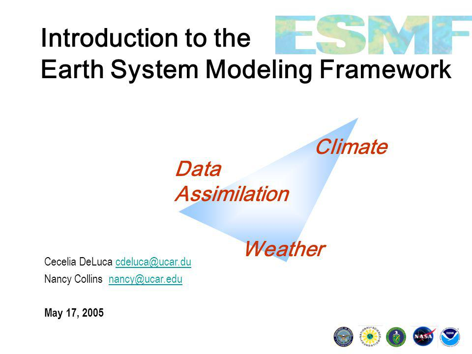Introduction to the Earth System Modeling Framework Cecelia DeLuca cdeluca@ucar.ducdeluca@ucar.du Nancy Collins nancy@ucar.edunancy@ucar.edu May 17, 2005 Climate Data Assimilation Weather