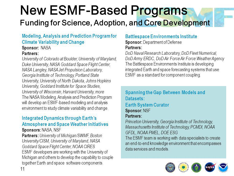 11 New ESMF-Based Programs Funding for Science, Adoption, and Core Development Modeling, Analysis and Prediction Program for Climate Variability and Change Sponsor: NASA Partners: University of Colorado at Boulder, University of Maryland, Duke University, NASA Goddard Space Flight Center, NASA Langley, NASA Jet Propulsion Laboratory, Georgia Institute of Technology, Portland State University, University of North Dakota, Johns Hopkins University, Goddard Institute for Space Studies, University of Wisconsin, Harvard University, more The NASA Modeling, Analysis and Prediction Program will develop an ESMF-based modeling and analysis environment to study climate variability and change.