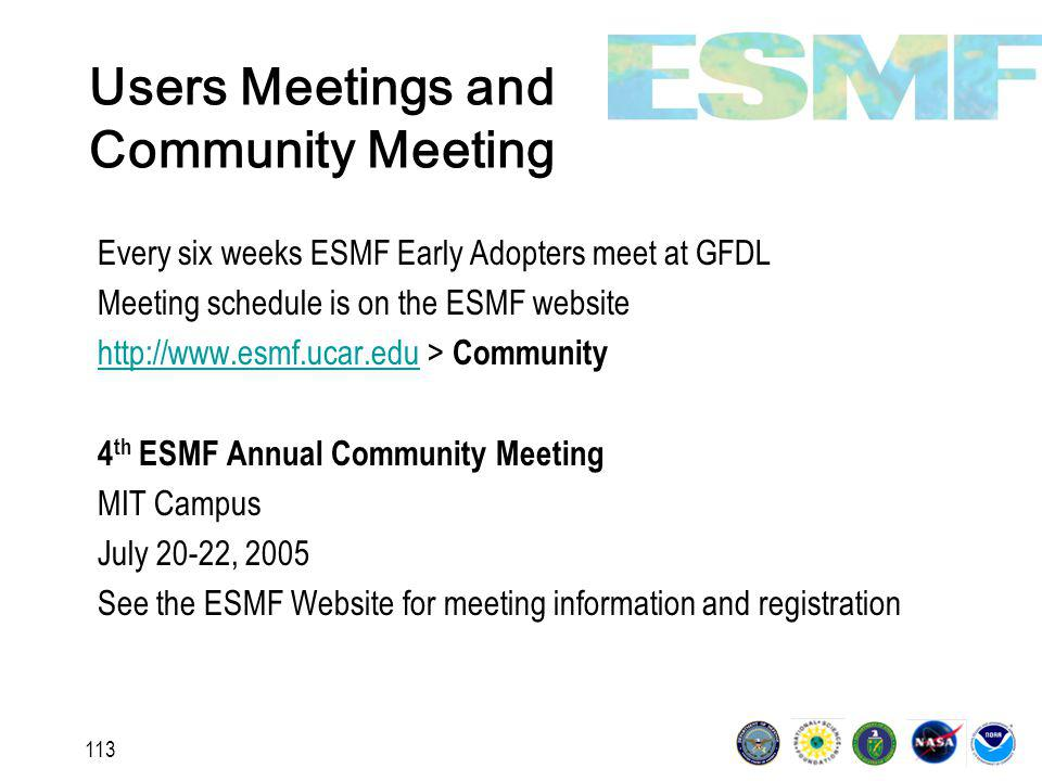 113 Users Meetings and Community Meeting Every six weeks ESMF Early Adopters meet at GFDL Meeting schedule is on the ESMF website http://www.esmf.ucar.eduhttp://www.esmf.ucar.edu > Community 4 th ESMF Annual Community Meeting MIT Campus July 20-22, 2005 See the ESMF Website for meeting information and registration
