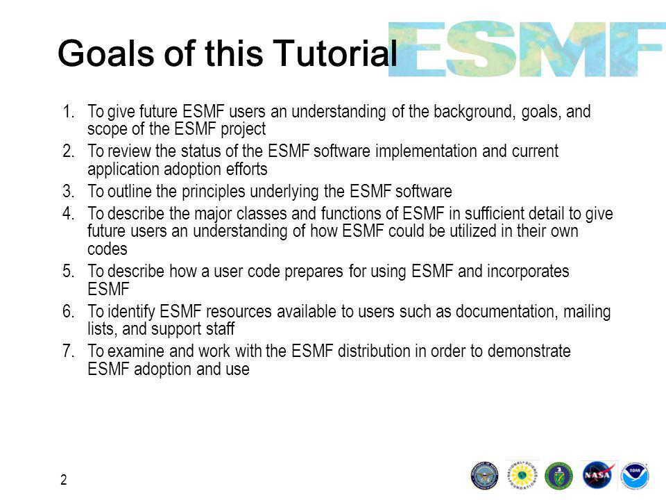3 Specific Topics Standard behaviors and interfaces across ESMF Bottom-up and top-down approaches to adoption What it means to become an ESMF Component Defining hierarchical applications with Gridded Components and Coupler Components Creating and manipulating State, Field and Grid classes Setting up applications for sequential or concurrent execution Why there is an ESMF Virtual Machine How to use ESMF utilities such as Time Manager, LogErr, and Configuration Attributes