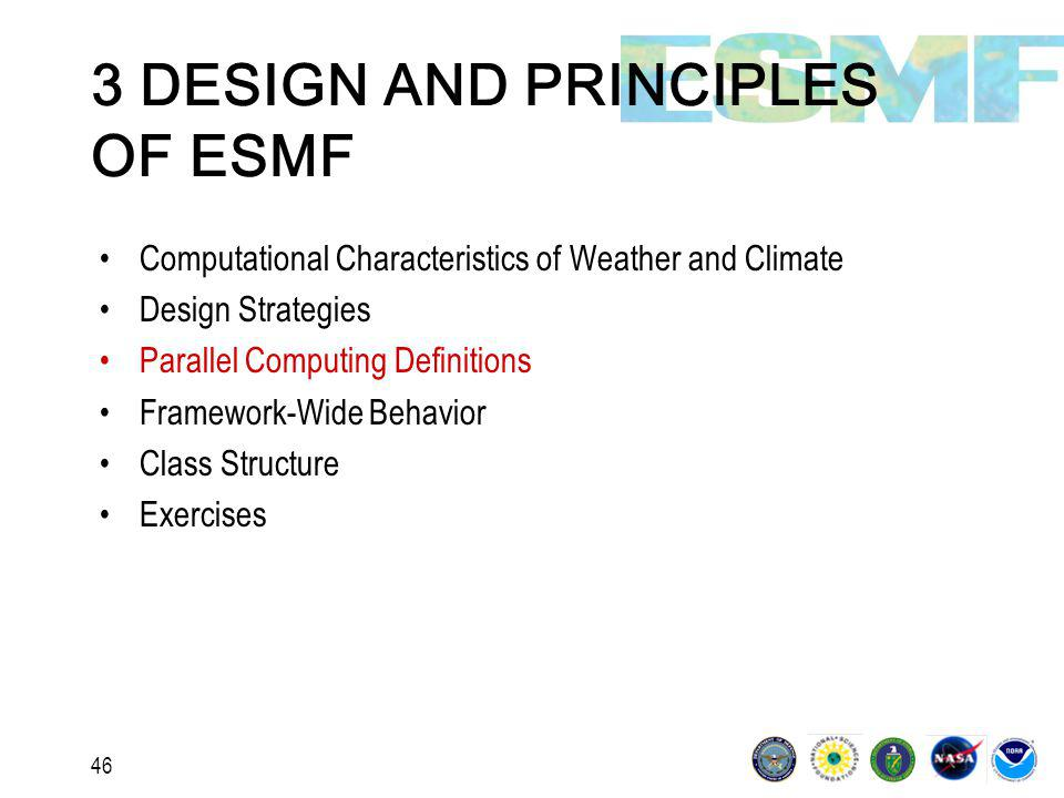 46 3 DESIGN AND PRINCIPLES OF ESMF Computational Characteristics of Weather and Climate Design Strategies Parallel Computing Definitions Framework-Wide Behavior Class Structure Exercises