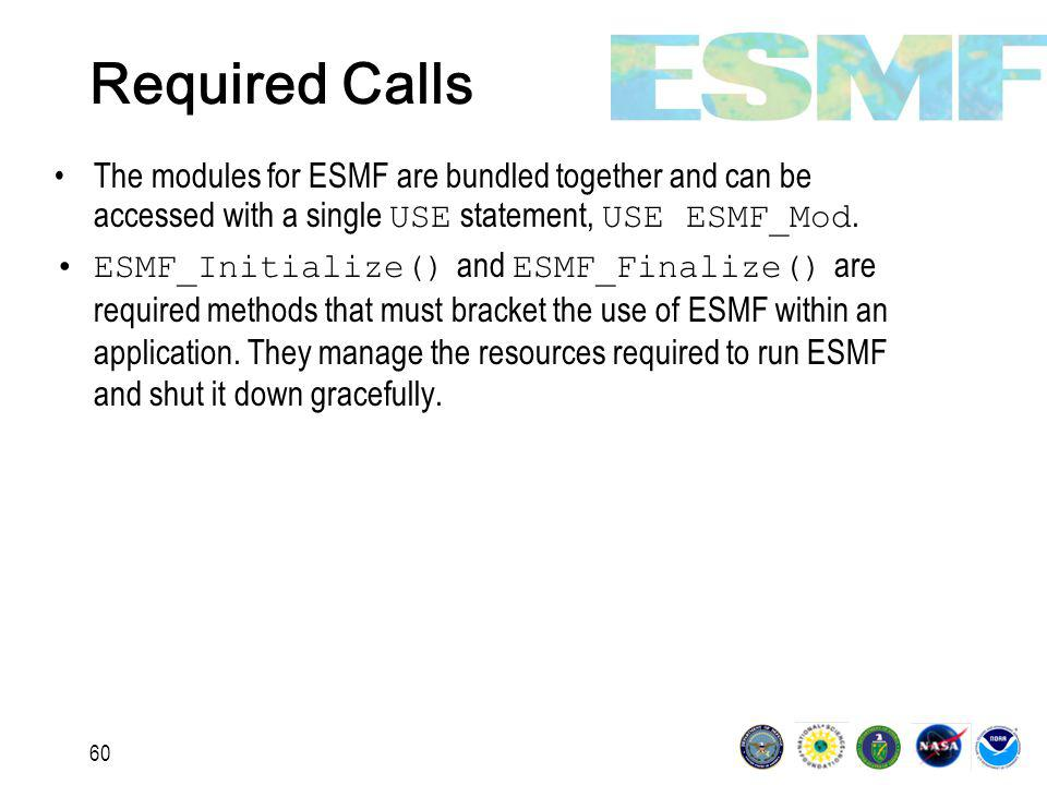 60 Required Calls The modules for ESMF are bundled together and can be accessed with a single USE statement, USE ESMF_Mod.