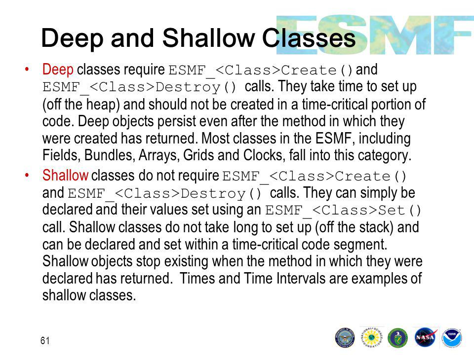 61 Deep and Shallow Classes Deep classes require ESMF_ Create() and ESMF_ Destroy() calls.