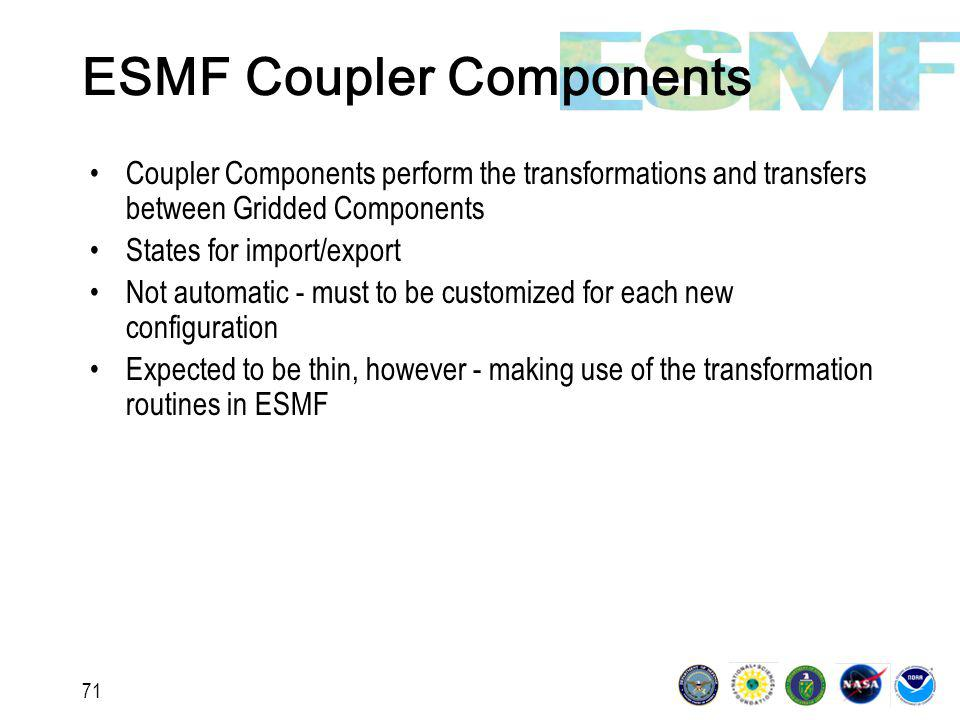 71 ESMF Coupler Components Coupler Components perform the transformations and transfers between Gridded Components States for import/export Not automatic - must to be customized for each new configuration Expected to be thin, however - making use of the transformation routines in ESMF
