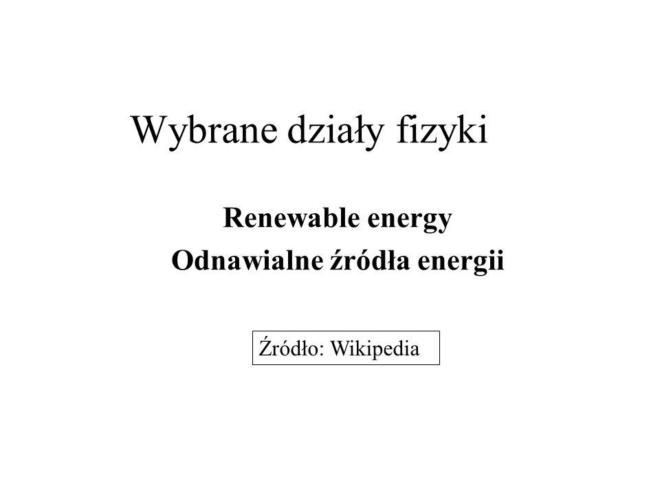 Wybrane działy fizyki Renewable energy Odnawialne źródła energii Źródło: Wikipedia