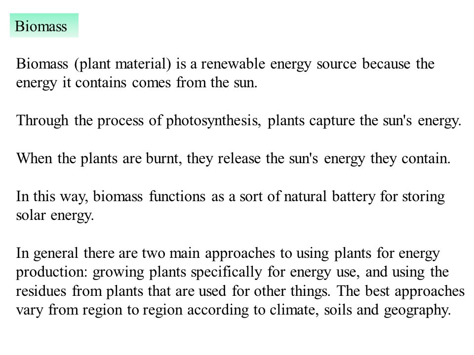 Biomass (plant material) is a renewable energy source because the energy it contains comes from the sun.