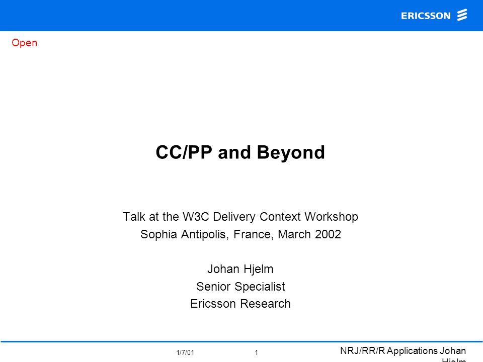 Open 1/7/01 NRJ/RR/R Applications Johan Hjelm 1 CC/PP and Beyond Talk at the W3C Delivery Context Workshop Sophia Antipolis, France, March 2002 Johan