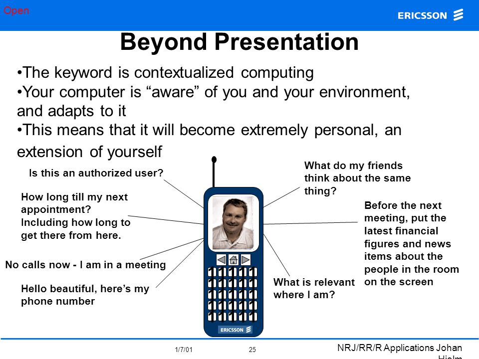 """Open 1/7/01 NRJ/RR/R Applications Johan Hjelm 25 Beyond Presentation The keyword is contextualized computing Your computer is """"aware"""" of you and your"""