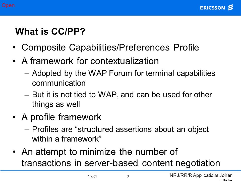 Open 1/7/01 NRJ/RR/R Applications Johan Hjelm 3 What is CC/PP? Composite Capabilities/Preferences Profile A framework for contextualization –Adopted b