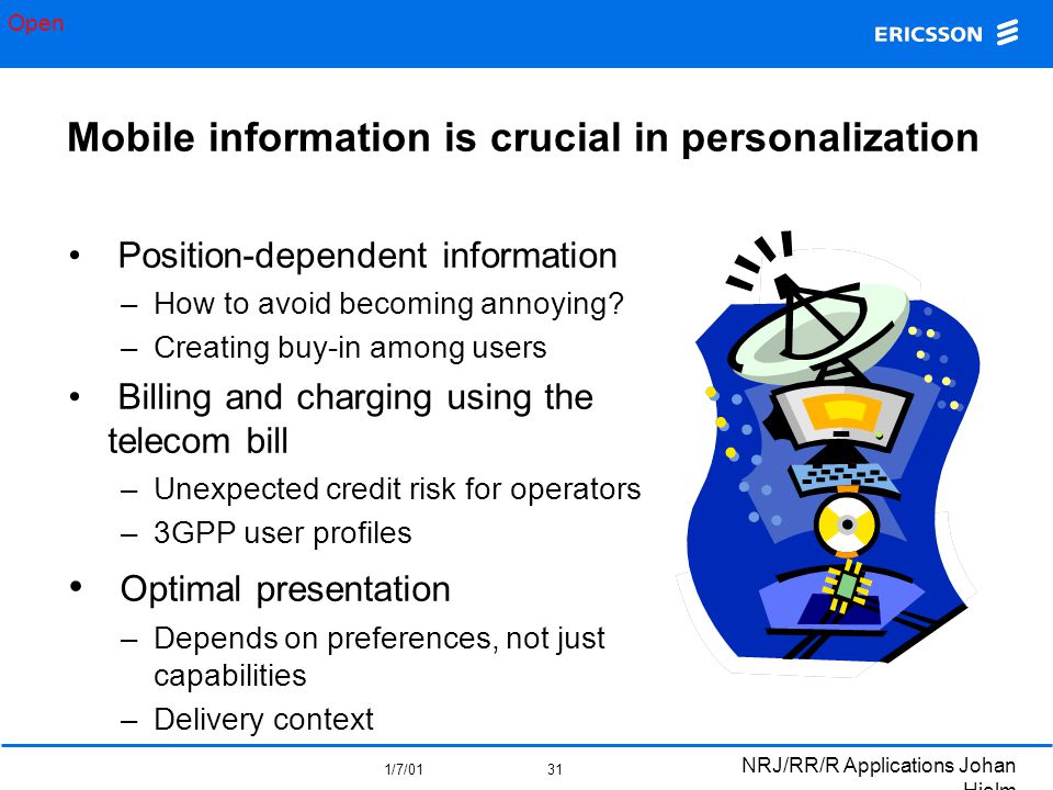 Open 1/7/01 NRJ/RR/R Applications Johan Hjelm 31 Mobile information is crucial in personalization Position-dependent information –How to avoid becoming annoying.