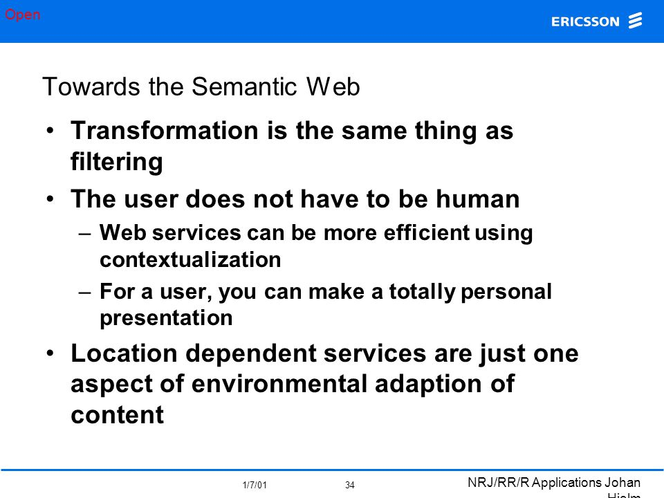 Open 1/7/01 NRJ/RR/R Applications Johan Hjelm 34 Towards the Semantic Web Transformation is the same thing as filtering The user does not have to be human –Web services can be more efficient using contextualization –For a user, you can make a totally personal presentation Location dependent services are just one aspect of environmental adaption of content