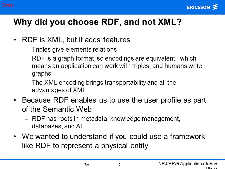 Open 1/7/01 NRJ/RR/R Applications Johan Hjelm 5 Why did you choose RDF, and not XML.