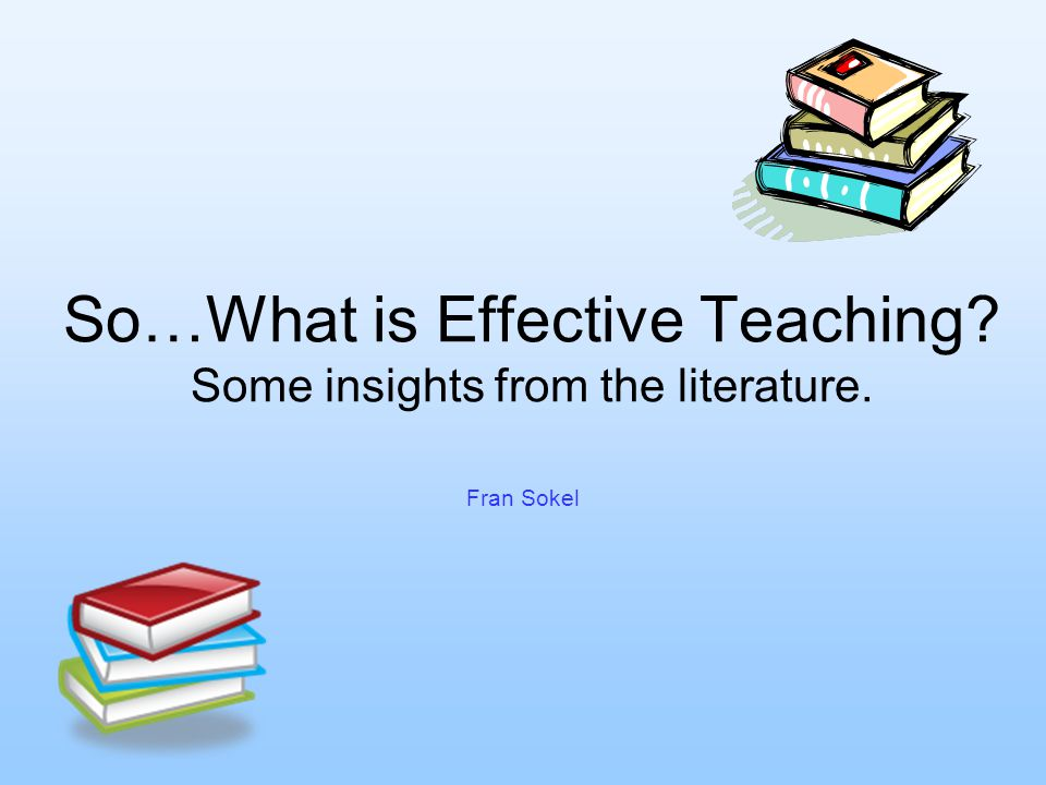 So…What is Effective Teaching Some insights from the literature. Fran Sokel