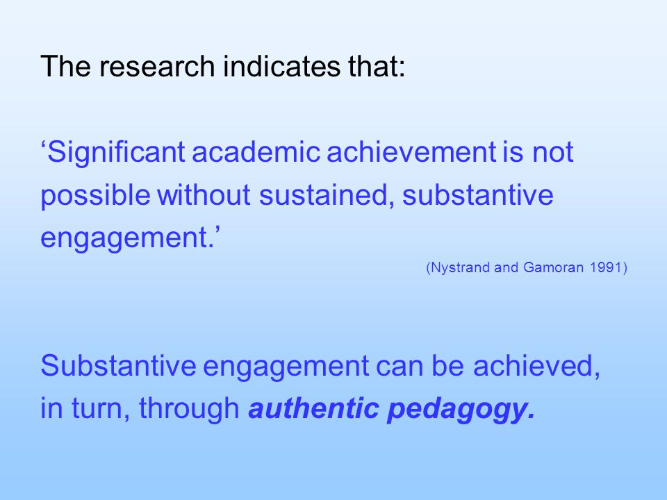 The research indicates that: 'Significant academic achievement is not possible without sustained, substantive engagement.' (Nystrand and Gamoran 1991) Substantive engagement can be achieved, in turn, through authentic pedagogy.